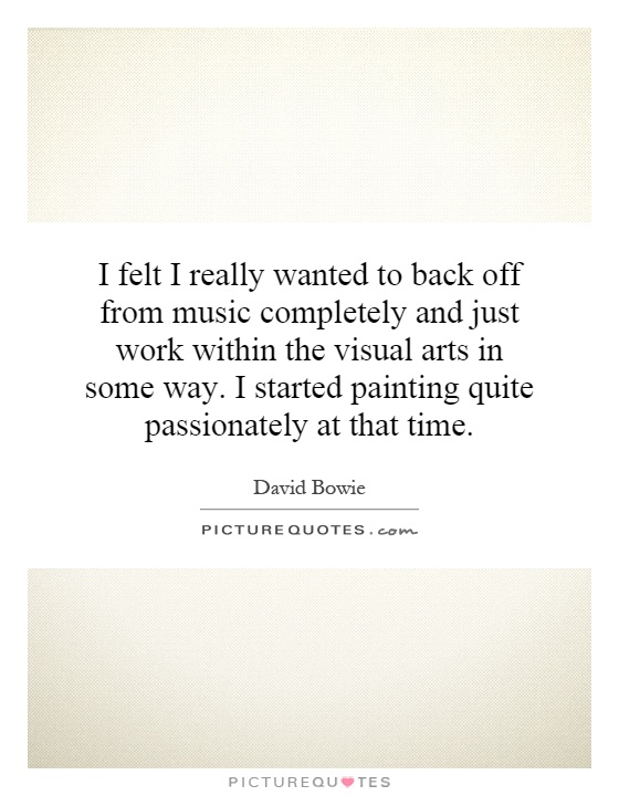 I felt I really wanted to back off from music completely and just work within the visual arts in some way. I started painting quite passionately at that time Picture Quote #1