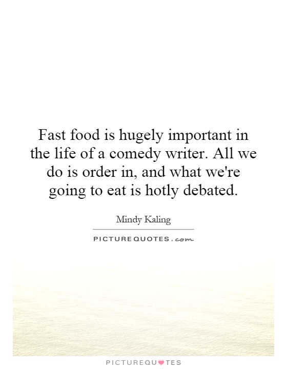 Fast food is hugely important in the life of a comedy writer. All we do is order in, and what we're going to eat is hotly debated Picture Quote #1