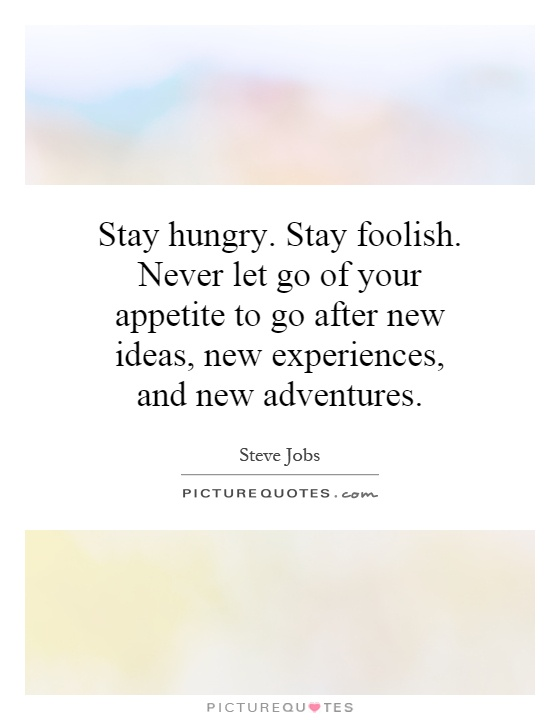Stay hungry. Stay foolish. Never let go of your appetite to go after new ideas, new experiences, and new adventures Picture Quote #1