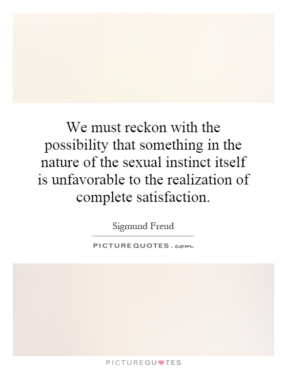We must reckon with the possibility that something in the nature of the sexual instinct itself is unfavorable to the realization of complete satisfaction Picture Quote #1