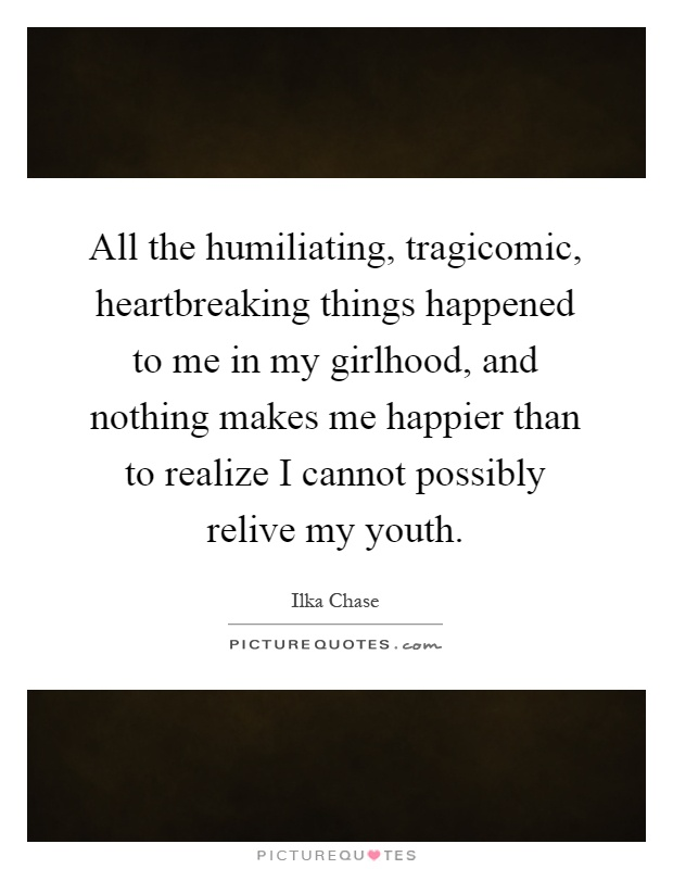 All the humiliating, tragicomic, heartbreaking things happened to me in my girlhood, and nothing makes me happier than to realize I cannot possibly relive my youth Picture Quote #1