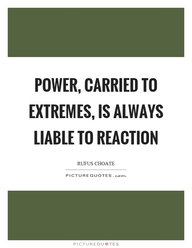 Power, carried to extremes, is always liable to reaction Picture Quote #1