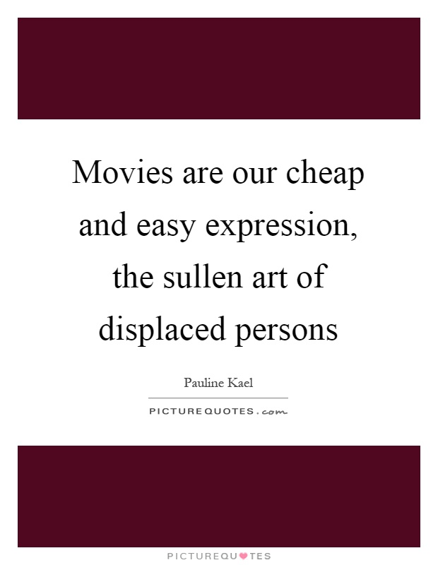 Movies are our cheap and easy expression, the sullen art of displaced persons Picture Quote #1