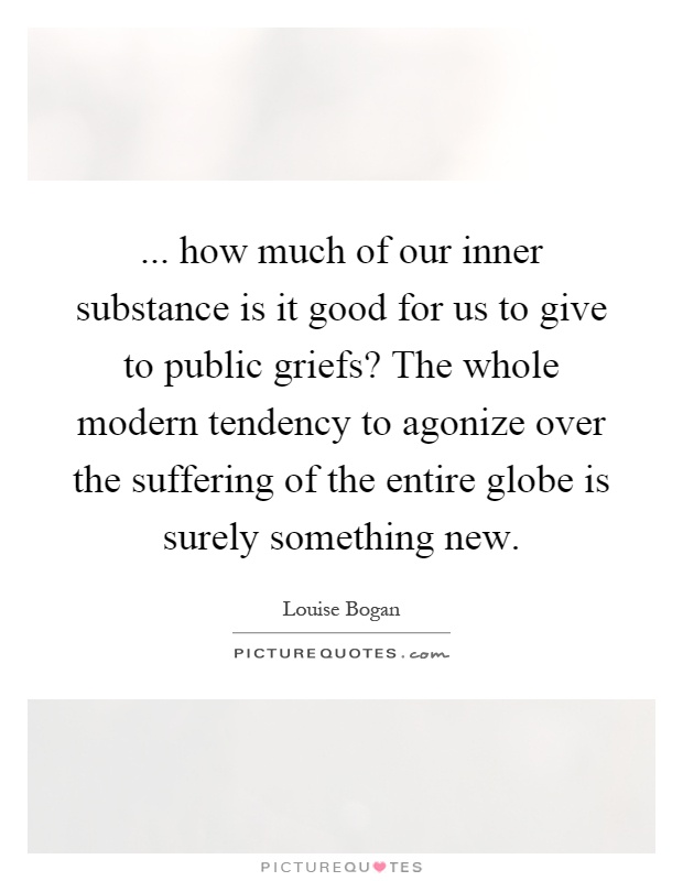 ... how much of our inner substance is it good for us to give to public griefs? The whole modern tendency to agonize over the suffering of the entire globe is surely something new Picture Quote #1