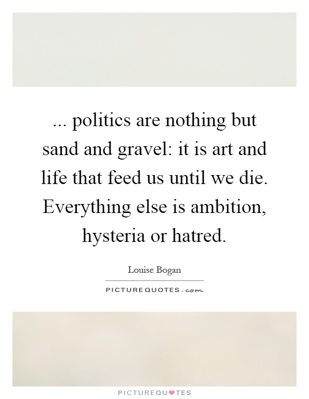 ... politics are nothing but sand and gravel: it is art and life that feed us until we die. Everything else is ambition, hysteria or hatred Picture Quote #1