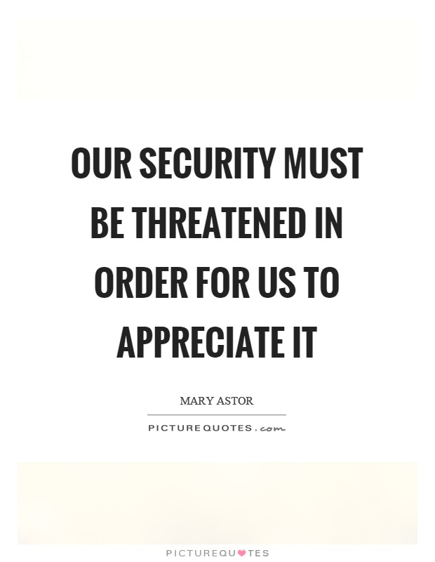 Our security must be threatened in order for us to appreciate it Picture Quote #1