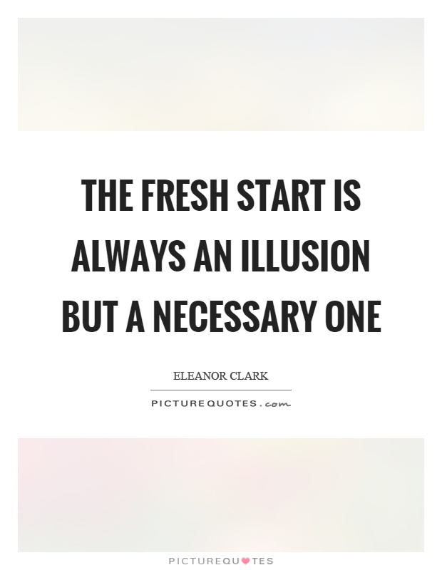 The fresh start is always an illusion but a necessary one Picture Quote #1