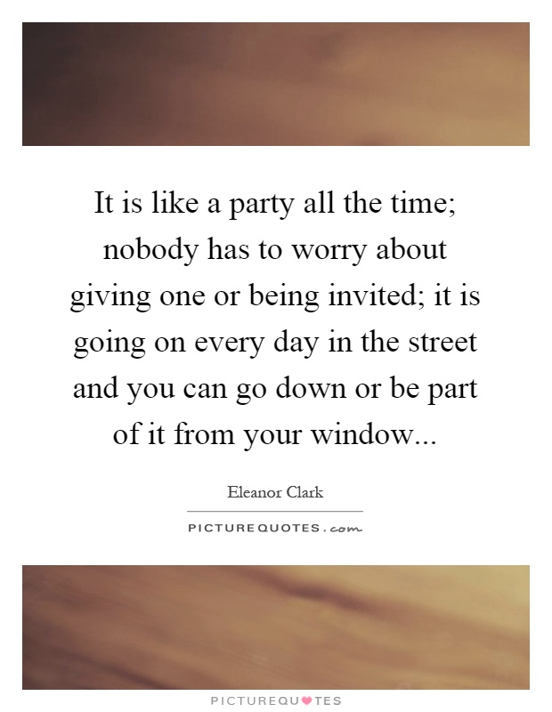 It Is Like A Party All The Time Nobody Has To Worry About