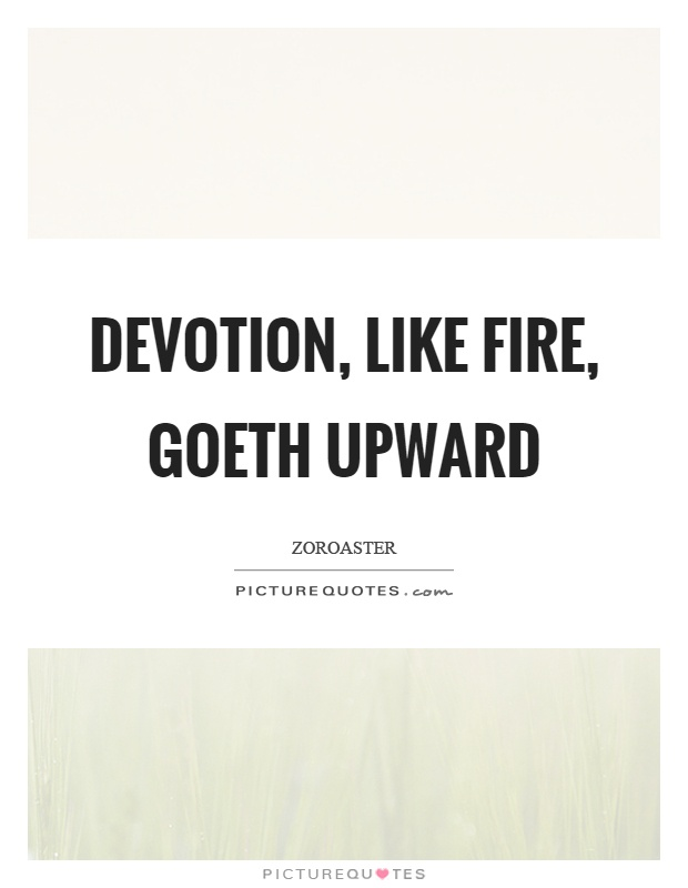 Devotion, like fire, goeth upward Picture Quote #1