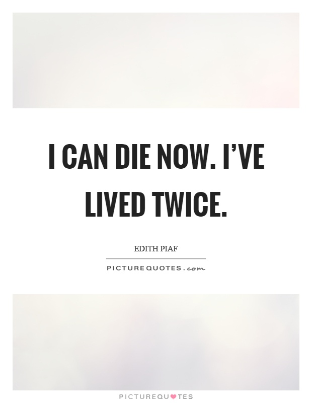 I can die now. I've lived twice Picture Quote #1
