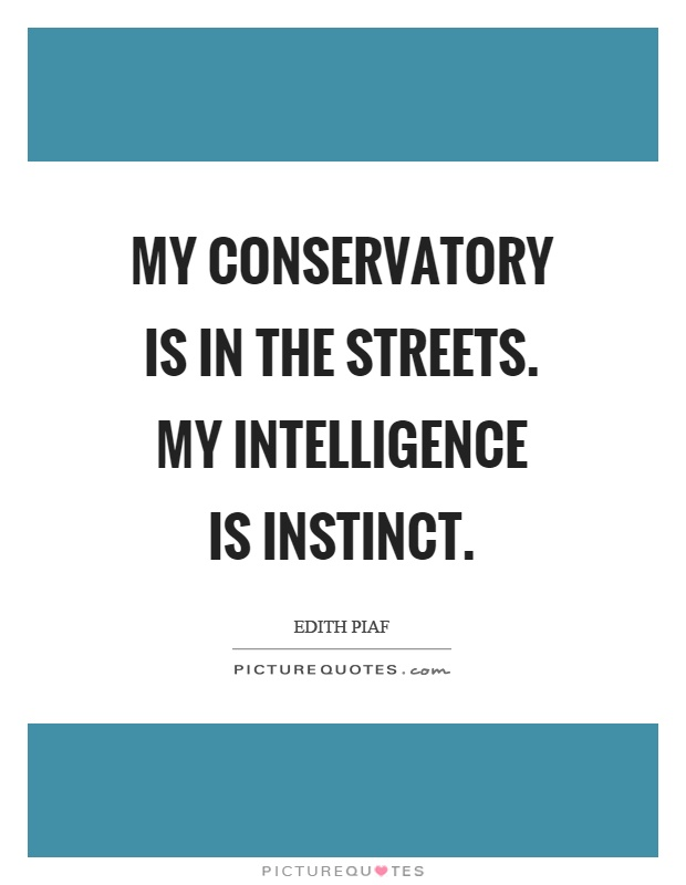 My conservatory is in the streets. My intelligence is instinct Picture Quote #1