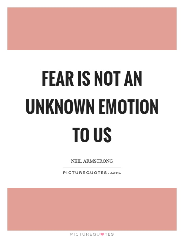Fear is not an unknown emotion to us Picture Quote #1