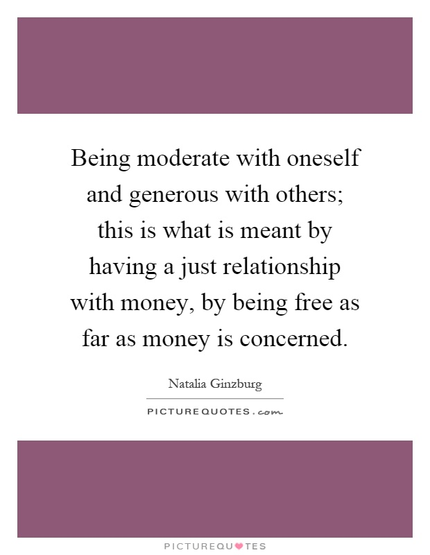 Being moderate with oneself and generous with others; this is what is meant by having a just relationship with money, by being free as far as money is concerned Picture Quote #1