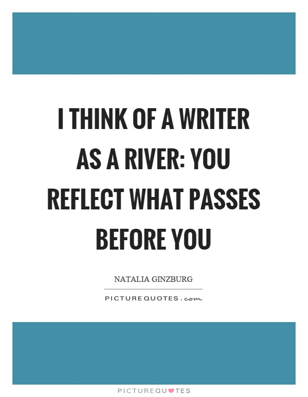 I think of a writer as a river: you reflect what passes before you Picture Quote #1