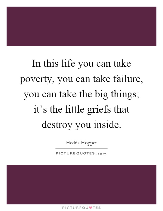 In this life you can take poverty, you can take failure, you can take the big things; it's the little griefs that destroy you inside Picture Quote #1