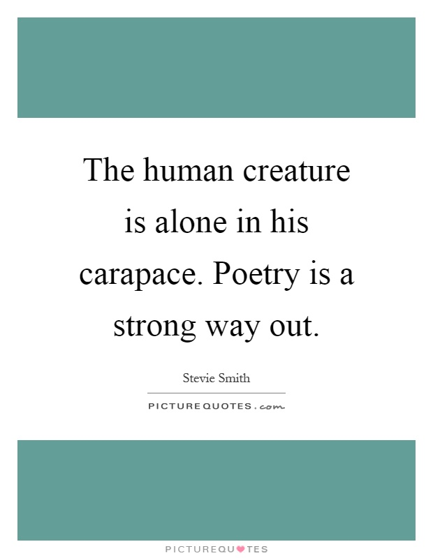 The human creature is alone in his carapace. Poetry is a strong way out Picture Quote #1