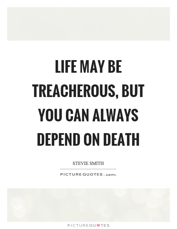 Life may be treacherous, but you can always depend on death Picture Quote #1