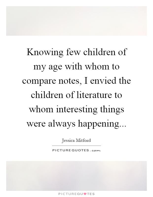Knowing few children of my age with whom to compare notes, I envied the children of literature to whom interesting things were always happening Picture Quote #1