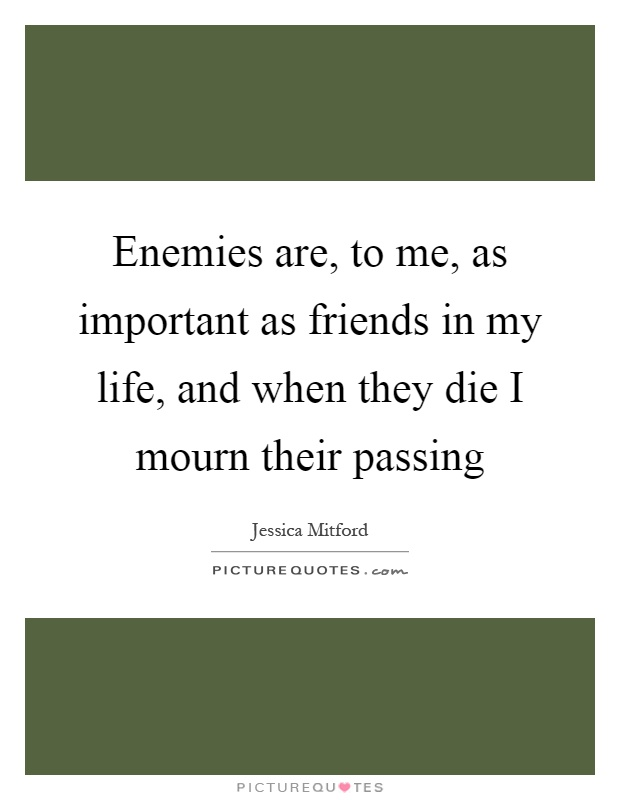 Enemies are, to me, as important as friends in my life, and when they die I mourn their passing Picture Quote #1