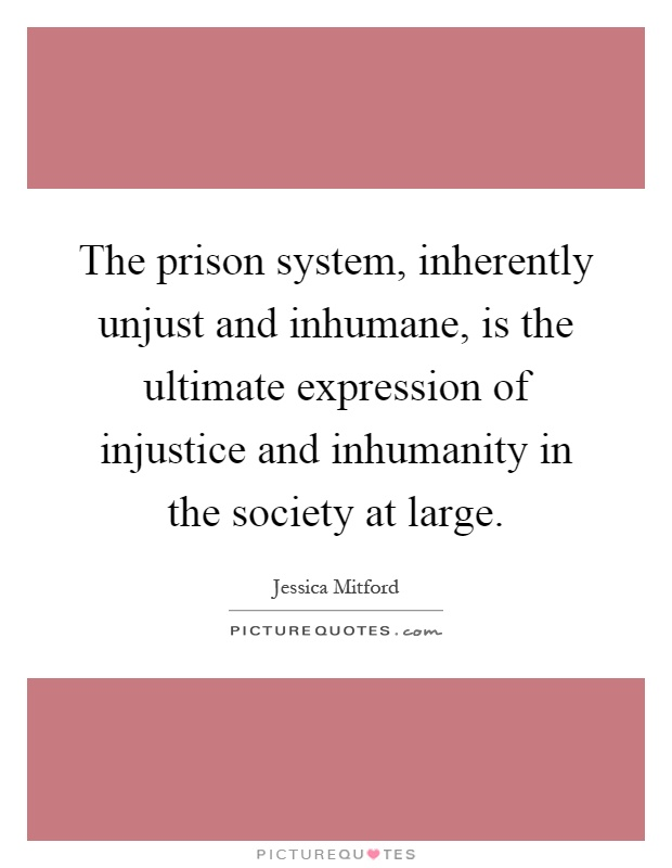 The prison system, inherently unjust and inhumane, is the ultimate expression of injustice and inhumanity in the society at large Picture Quote #1