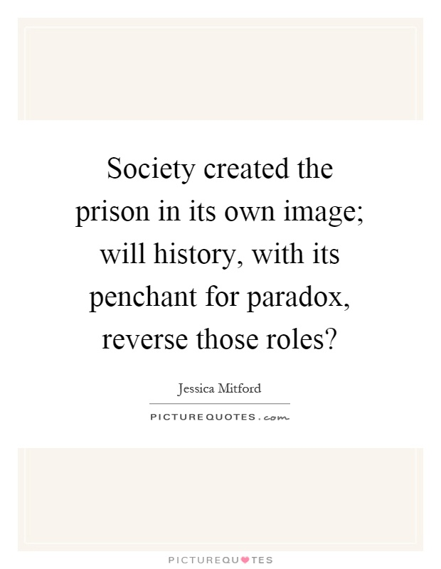 Society created the prison in its own image; will history, with its penchant for paradox, reverse those roles? Picture Quote #1