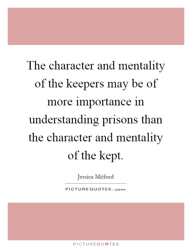 The character and mentality of the keepers may be of more importance in understanding prisons than the character and mentality of the kept Picture Quote #1