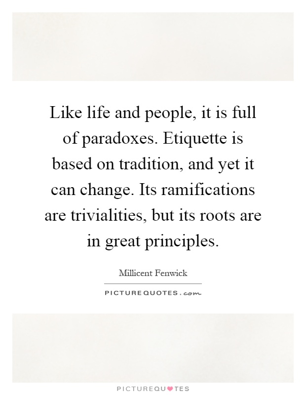 Like life and people, it is full of paradoxes. Etiquette is based on tradition, and yet it can change. Its ramifications are trivialities, but its roots are in great principles Picture Quote #1