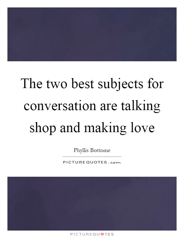 The two best subjects for conversation are talking shop and making love Picture Quote #1