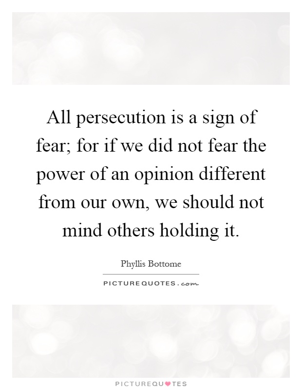 All persecution is a sign of fear; for if we did not fear the power of an opinion different from our own, we should not mind others holding it Picture Quote #1