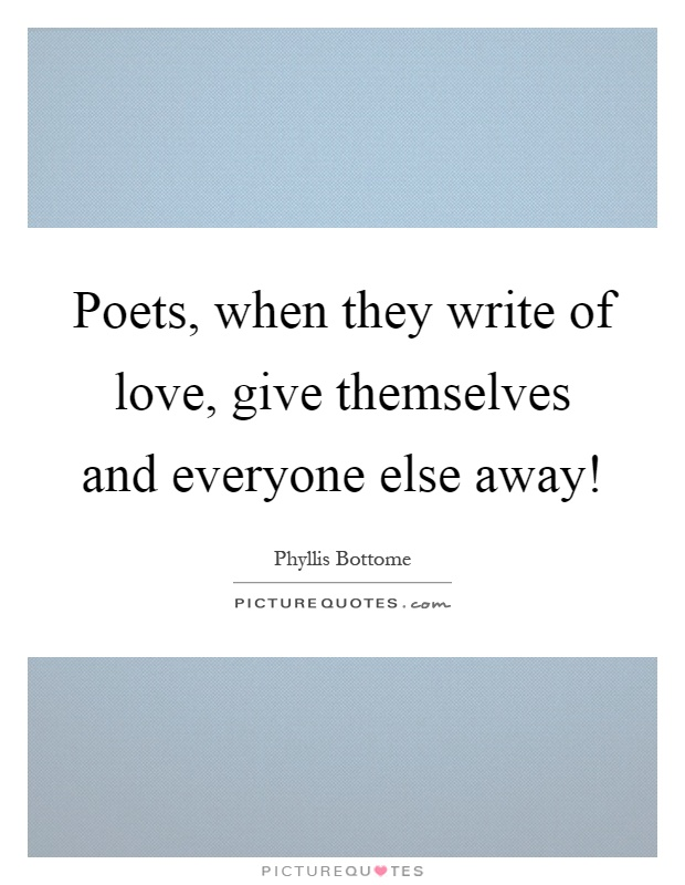 Poets, when they write of love, give themselves and everyone else away! Picture Quote #1