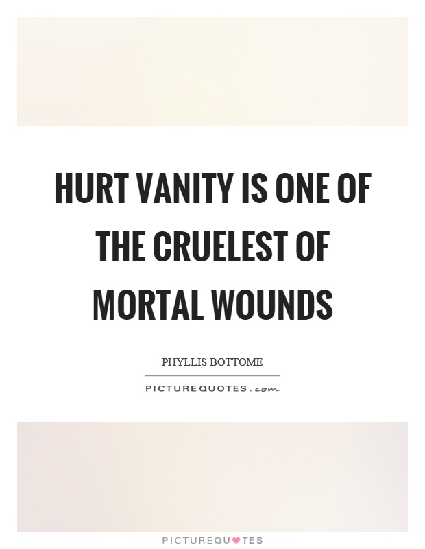 Hurt vanity is one of the cruelest of mortal wounds Picture Quote #1