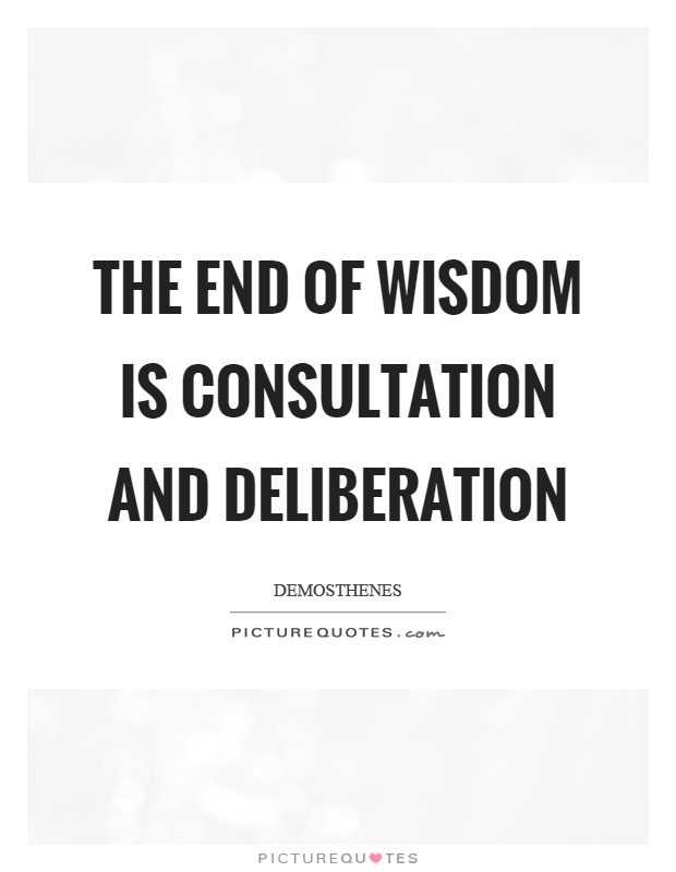 The end of wisdom is consultation and deliberation Picture Quote #1