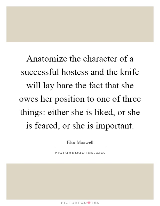 Anatomize the character of a successful hostess and the knife will lay bare the fact that she owes her position to one of three things: either she is liked, or she is feared, or she is important Picture Quote #1