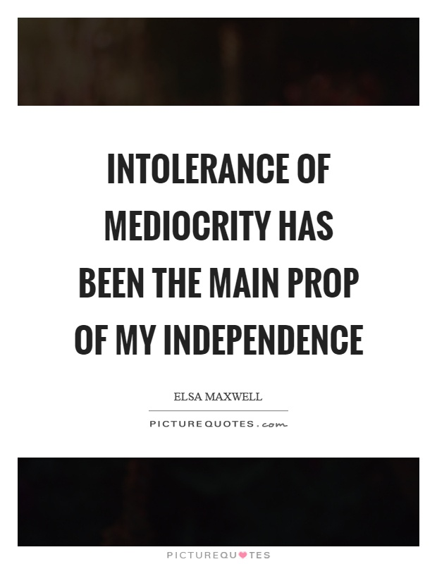 Intolerance of mediocrity has been the main prop of my independence Picture Quote #1