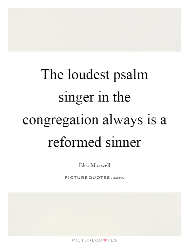 The loudest psalm singer in the congregation always is a reformed sinner Picture Quote #1