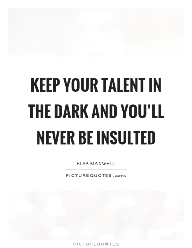 Keep your talent in the dark and you'll never be insulted Picture Quote #1