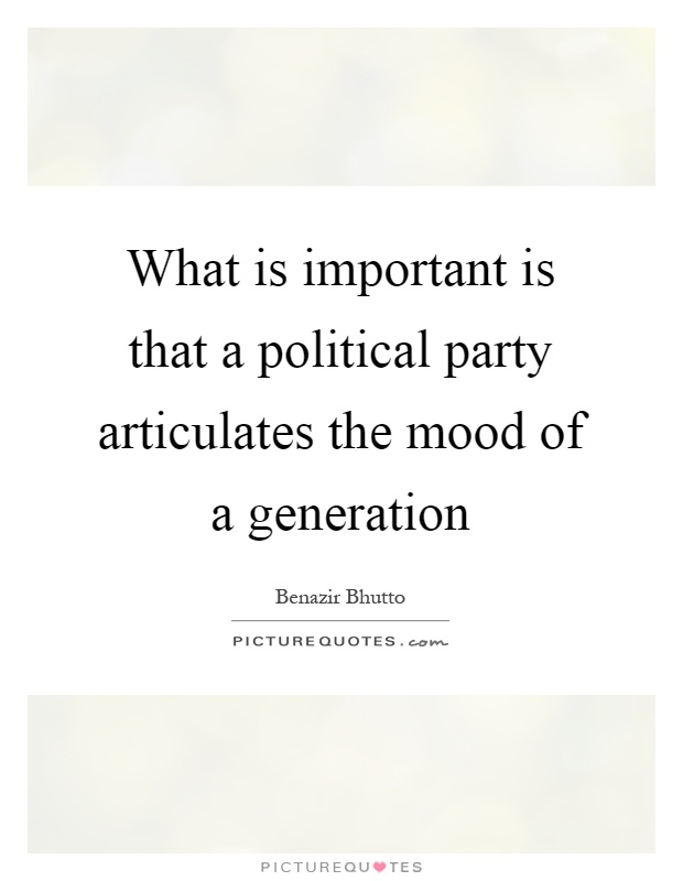 What is important is that a political party articulates the mood of a generation Picture Quote #1