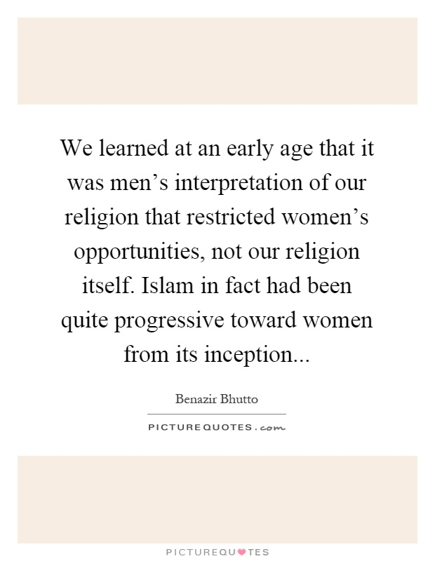We learned at an early age that it was men's interpretation of our religion that restricted women's opportunities, not our religion itself. Islam in fact had been quite progressive toward women from its inception Picture Quote #1