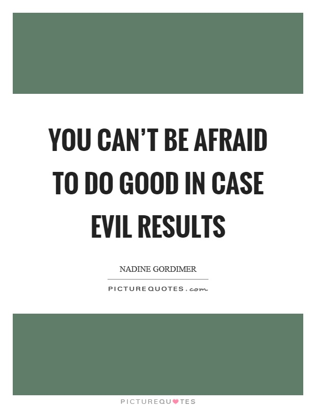 You can't be afraid to do good in case evil results Picture Quote #1
