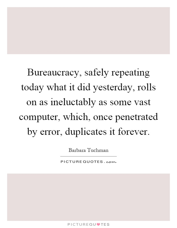 Bureaucracy, safely repeating today what it did yesterday, rolls on as ineluctably as some vast computer, which, once penetrated by error, duplicates it forever Picture Quote #1