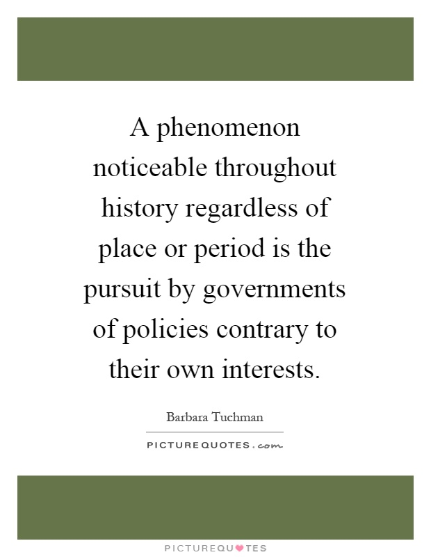 A phenomenon noticeable throughout history regardless of place or period is the pursuit by governments of policies contrary to their own interests Picture Quote #1