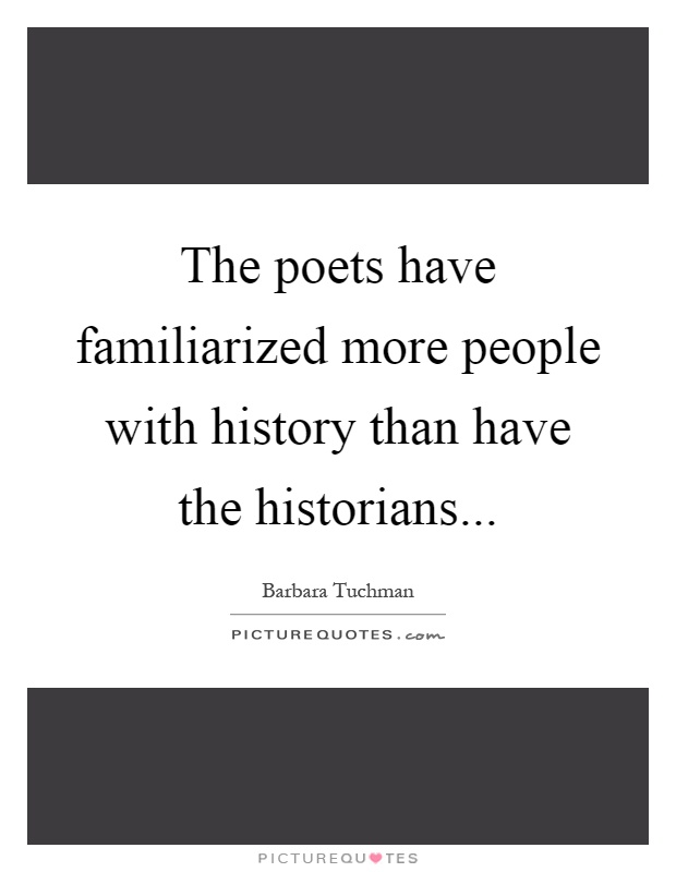 The poets have familiarized more people with history than have the historians Picture Quote #1