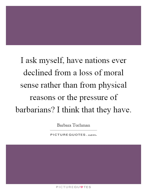 I ask myself, have nations ever declined from a loss of moral sense rather than from physical reasons or the pressure of barbarians? I think that they have Picture Quote #1