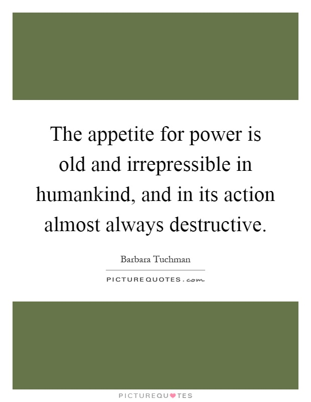 The appetite for power is old and irrepressible in humankind, and in its action almost always destructive Picture Quote #1