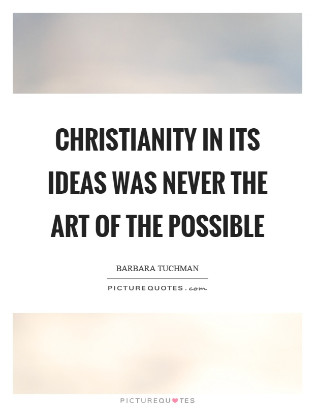 Christianity in its ideas was never the art of the possible Picture Quote #1