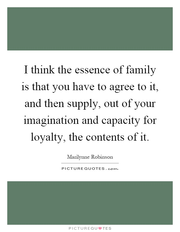 I think the essence of family is that you have to agree to it, and then supply, out of your imagination and capacity for loyalty, the contents of it Picture Quote #1