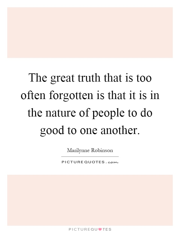 The great truth that is too often forgotten is that it is in the nature of people to do good to one another Picture Quote #1