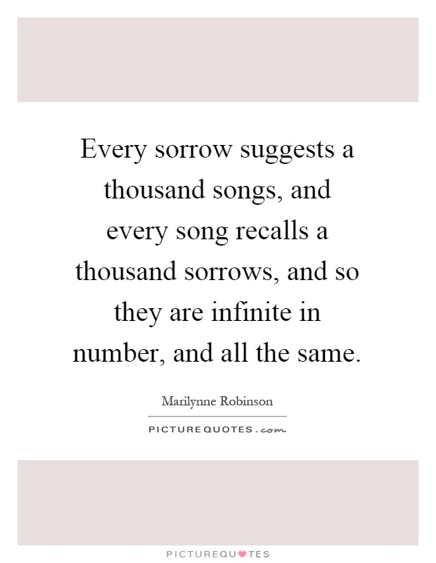 Every sorrow suggests a thousand songs, and every song recalls a thousand sorrows, and so they are infinite in number, and all the same Picture Quote #1
