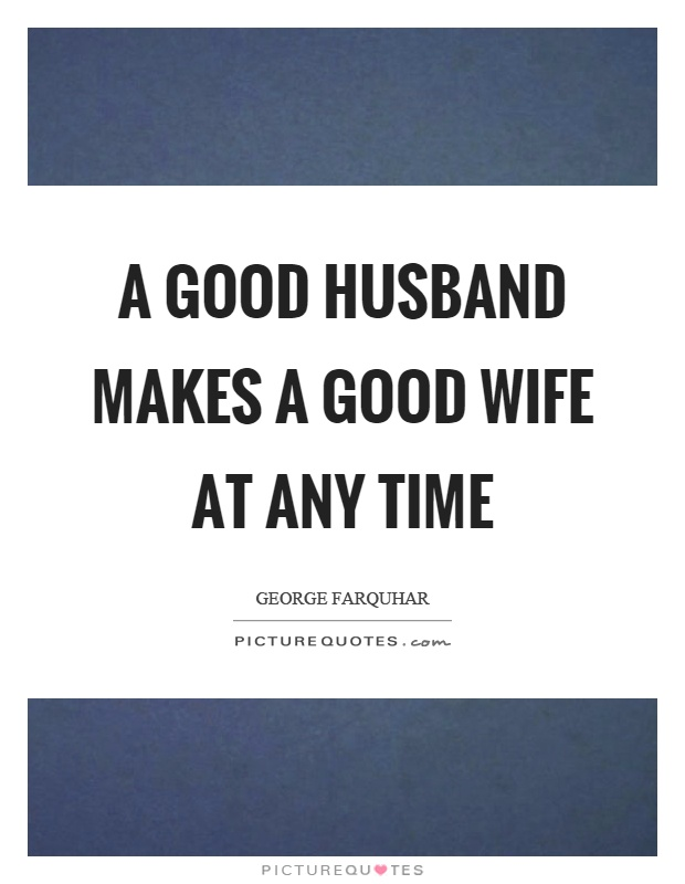 A good husband makes a good wife at any time Picture Quote #1