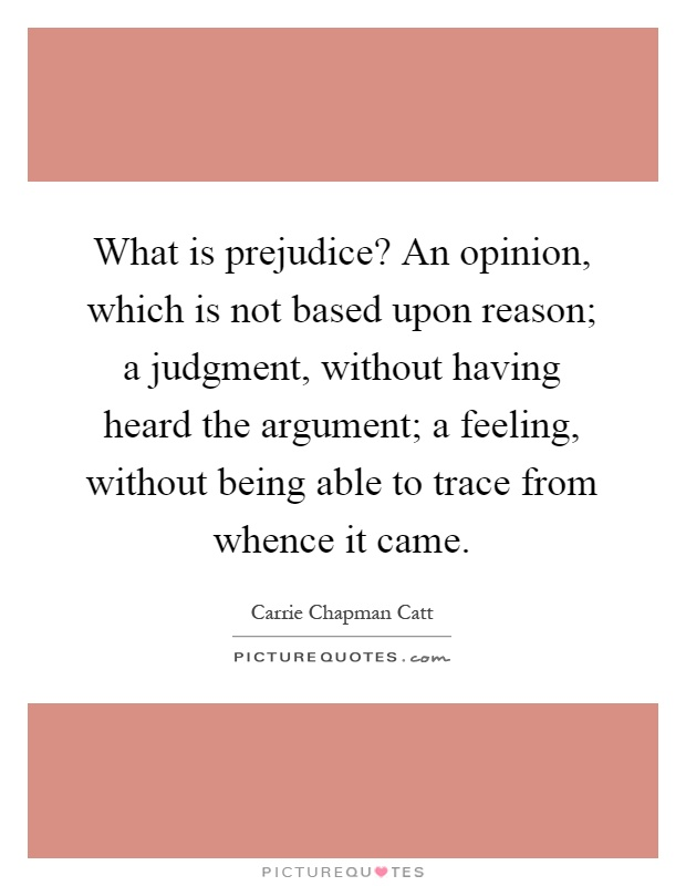 What is prejudice? An opinion, which is not based upon reason; a judgment, without having heard the argument; a feeling, without being able to trace from whence it came Picture Quote #1
